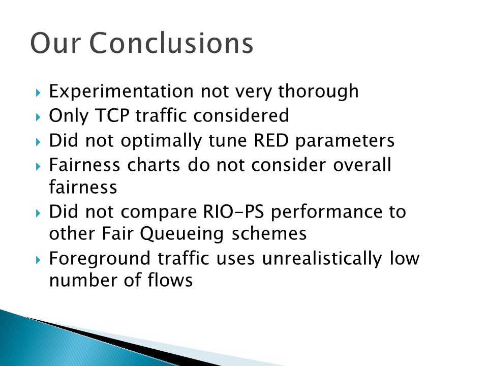  Experimentation not very thorough  Only TCP traffic considered  Did not optimally tune RED parameters  Fairness charts do not consider overall fairness  Did not compare RIO-PS performance to other Fair Queueing schemes  Foreground traffic uses unrealistically low number of flows