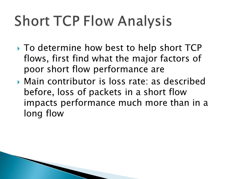  To determine how best to help short TCP flows, first find what the major factors of poor short flow performance are  Main contributor is loss rate: as described before, loss of packets in a short flow impacts performance much more than in a long flow