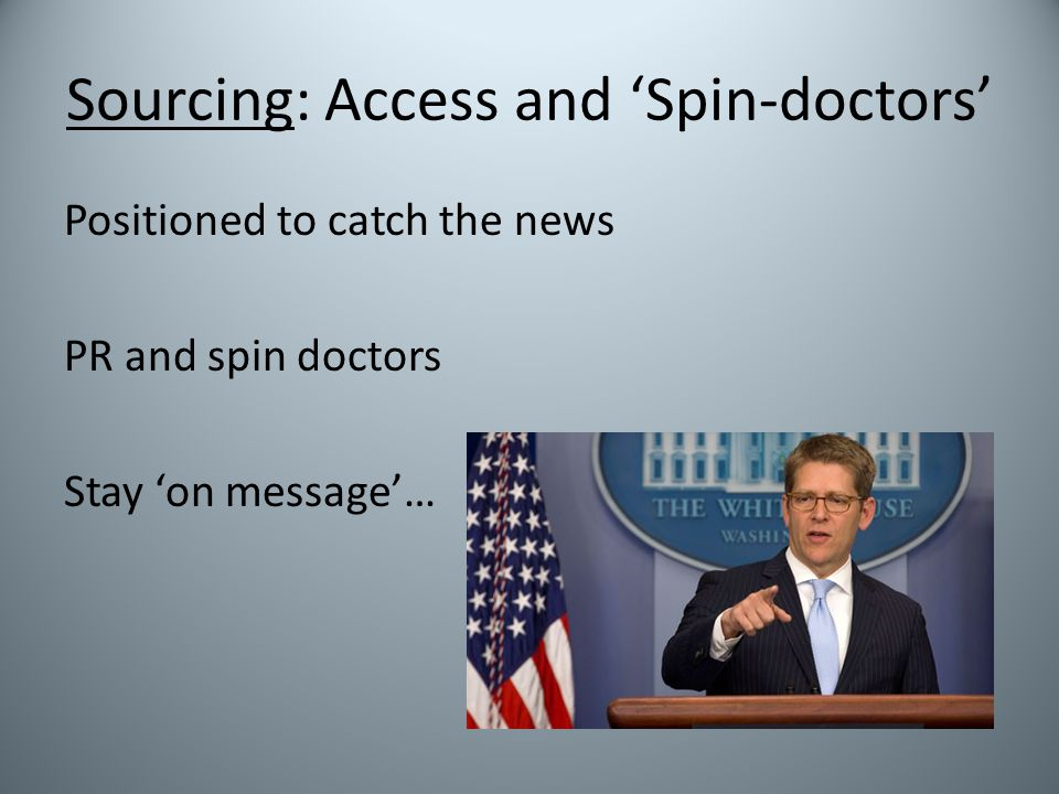 Sourcing: Access and 'Spin-doctors' Positioned to catch the news PR and spin doctors Stay 'on message'…
