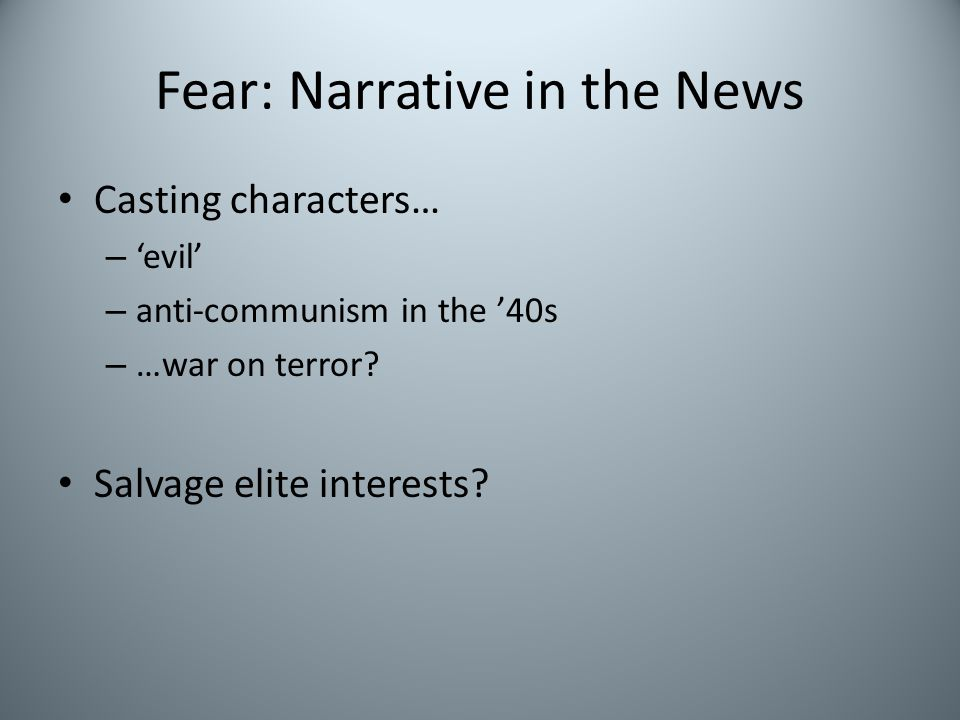 Fear: Narrative in the News Casting characters… – 'evil' – anti-communism in the '40s – …war on terror? Salvage elite interests?