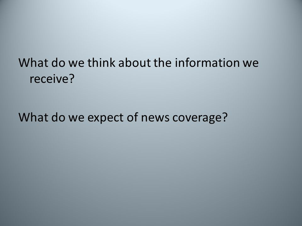 What do we think about the information we receive? What do we expect of news coverage?