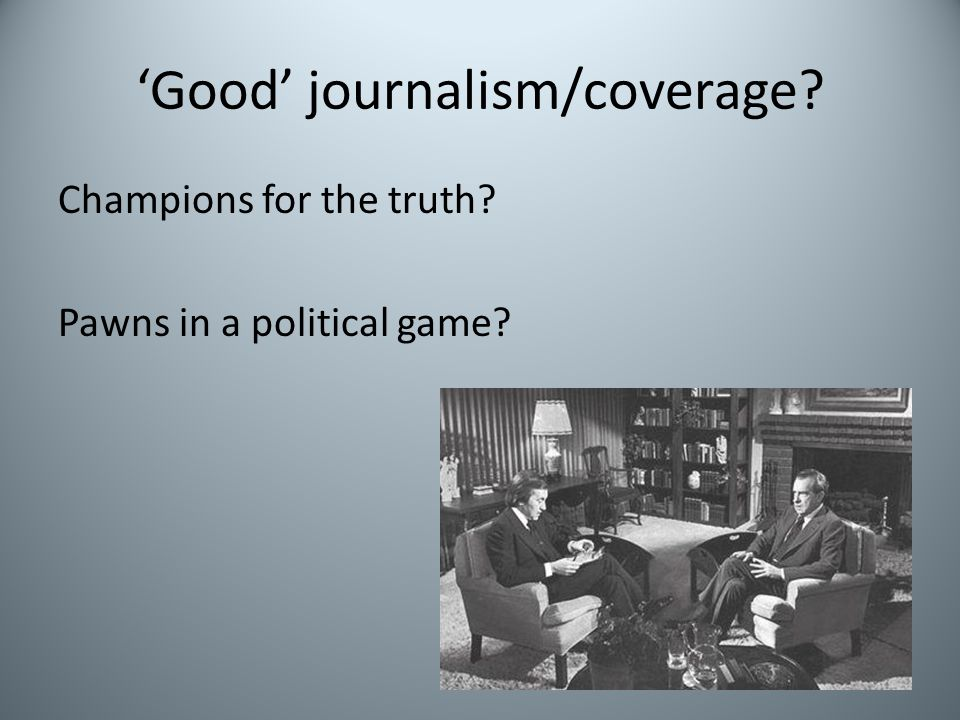 'Good' journalism/coverage? Champions for the truth? Pawns in a political game?