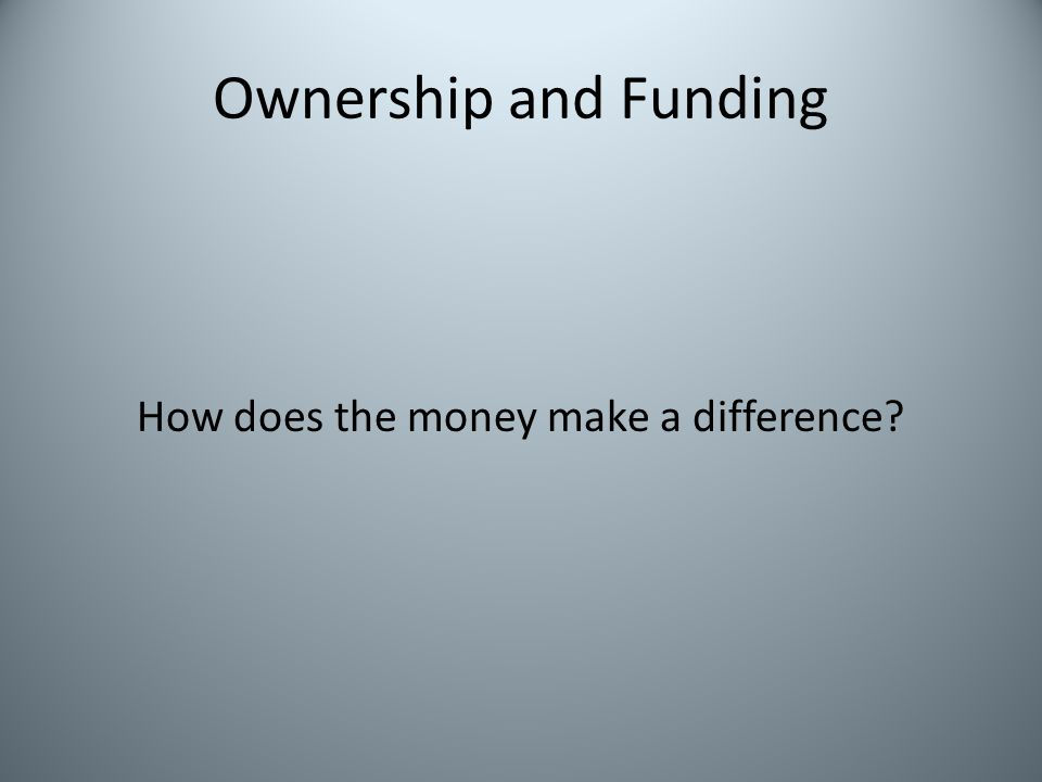 Ownership and Funding How does the money make a difference?