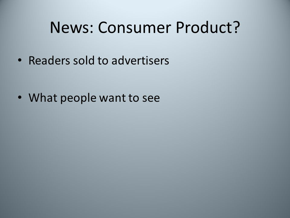 News: Consumer Product? Readers sold to advertisers What people want to see