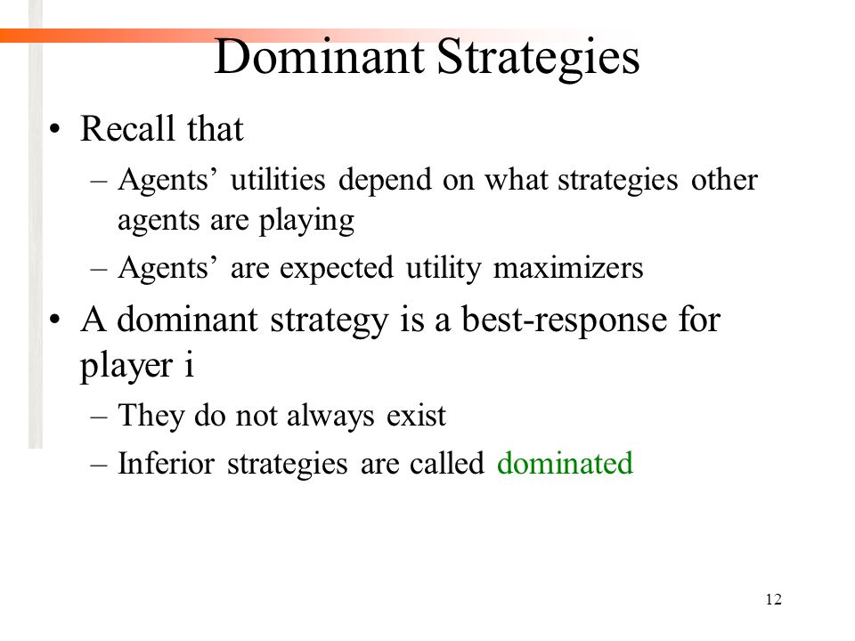 12 Dominant Strategies Recall that –Agents' utilities depend on what strategies other agents are playing –Agents' are expected utility maximizers A dominant strategy is a best-response for player i –They do not always exist –Inferior strategies are called dominated
