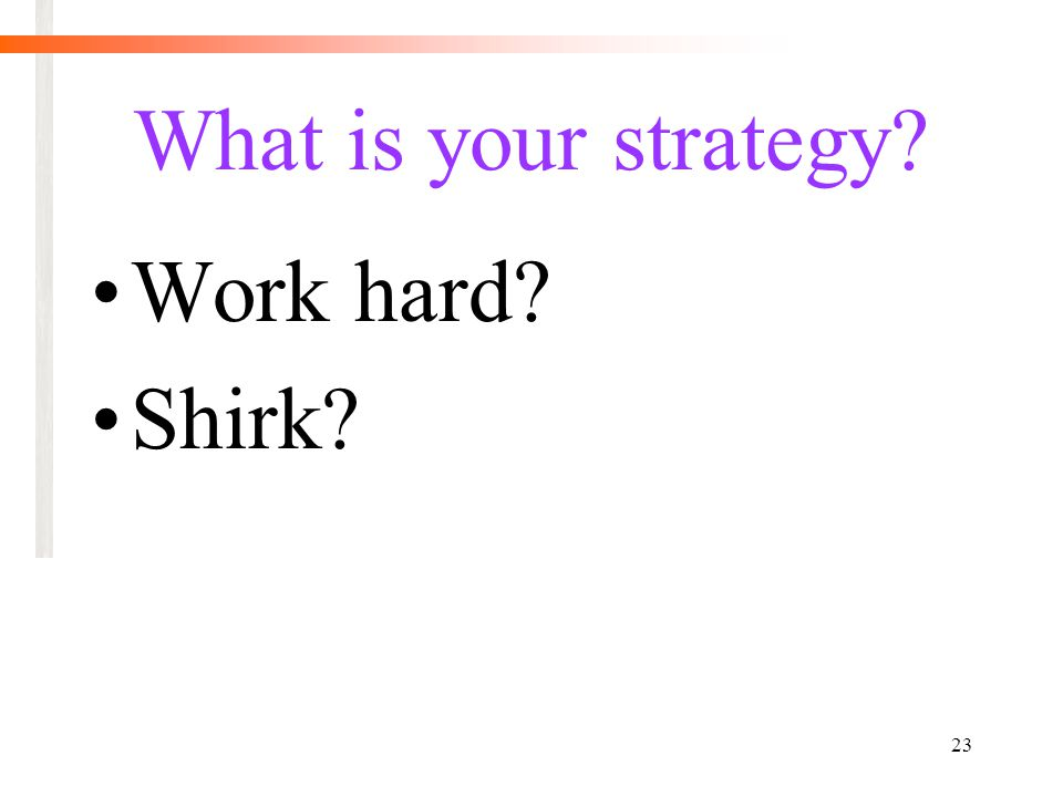 23 What is your strategy Work hard Shirk