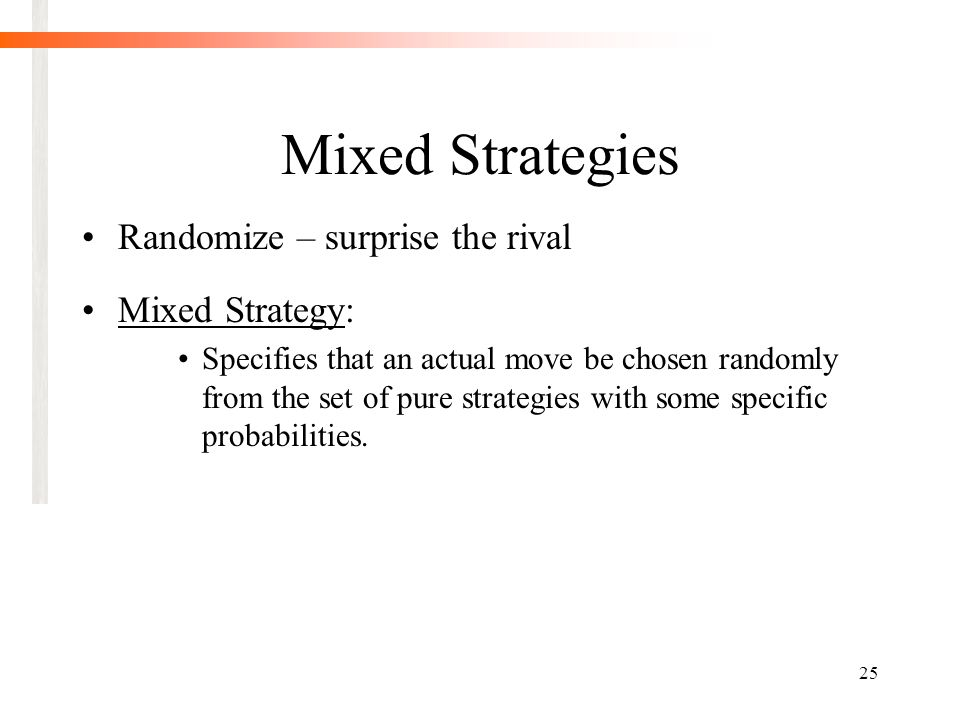 25 Mixed Strategies Randomize – surprise the rival Mixed Strategy: Specifies that an actual move be chosen randomly from the set of pure strategies with some specific probabilities.