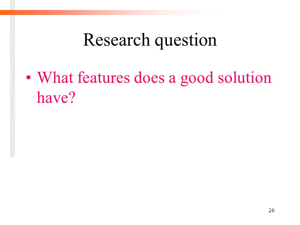 26 Research question What features does a good solution have