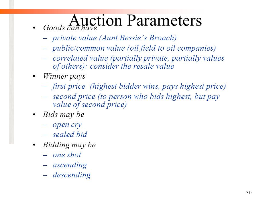 30 Auction Parameters Goods can have –private value (Aunt Bessie's Broach) –public/common value (oil field to oil companies) –correlated value (partially private, partially values of others): consider the resale value Winner pays –first price (highest bidder wins, pays highest price) –second price (to person who bids highest, but pay value of second price) Bids may be –open cry –sealed bid Bidding may be –one shot –ascending –descending
