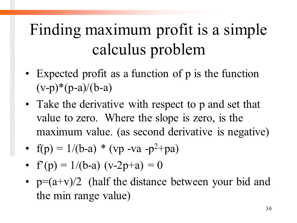 36 Finding maximum profit is a simple calculus problem Expected profit as a function of p is the function (v-p)*(p-a)/(b-a) Take the derivative with respect to p and set that value to zero.