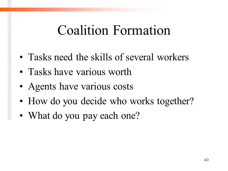 40 Coalition Formation Tasks need the skills of several workers Tasks have various worth Agents have various costs How do you decide who works together.