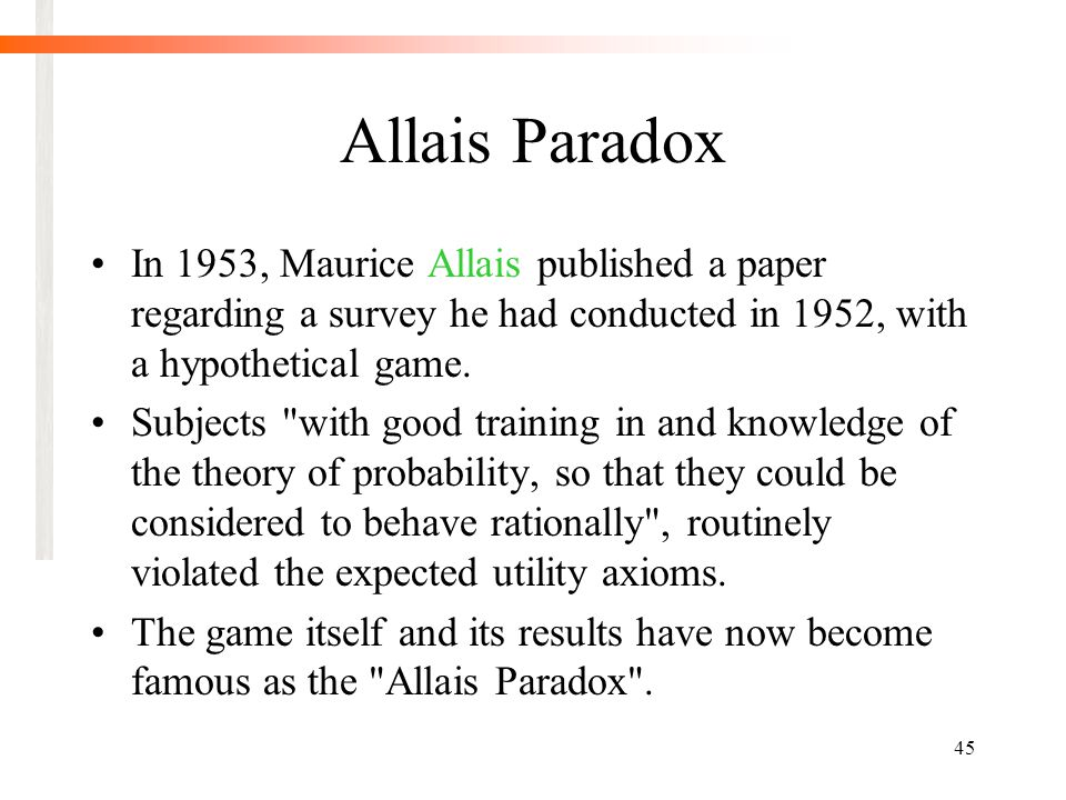 45 Allais Paradox In 1953, Maurice Allais published a paper regarding a survey he had conducted in 1952, with a hypothetical game.