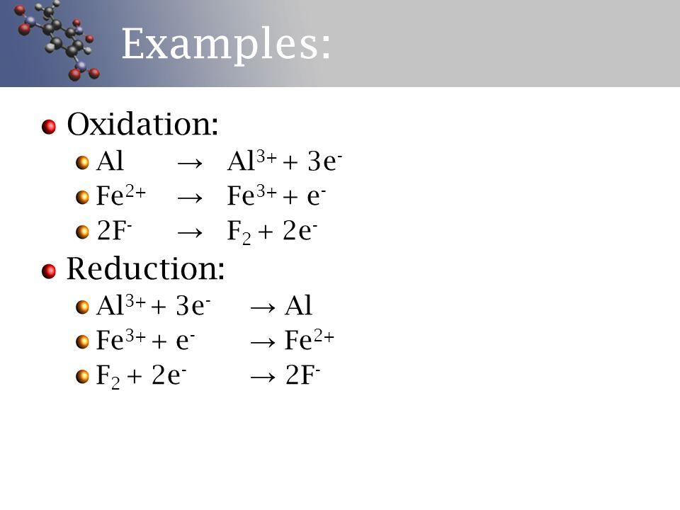 Examples: Oxidation: Al → Al 3+ + 3e - Fe 2+ → Fe 3+ + e - 2F - → F 2 + 2e - Reduction: Al 3+ + 3e - → Al Fe 3+ + e - → Fe 2+ F 2 + 2e - → 2F -