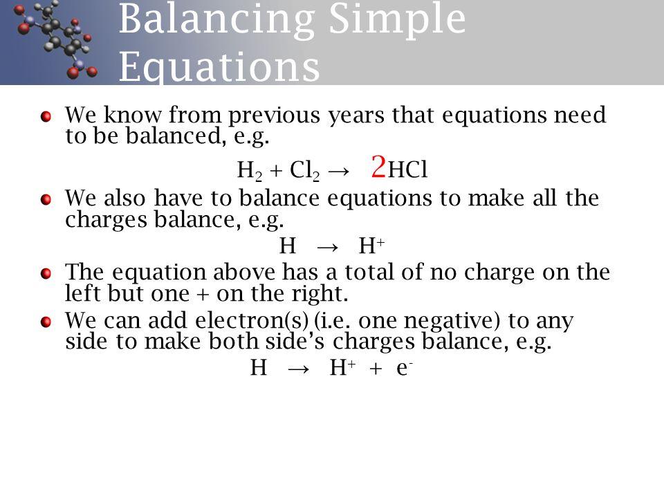 Exercises – Completing and Balancing Equations Balancing Equations: Na + Cl 2 → NaCl Mg + HNO 3 → Mg(NO 3 ) 2 + H 2 Balancing Ionic Equations: Na + + O 2- → Al 3+ + OH - → Balancing Redox Half Equations: Na → Na + F 2 → 2F - O 2- → O 2