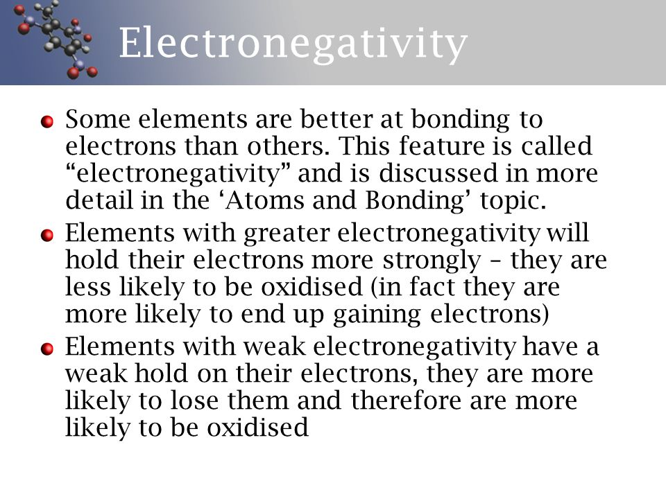 Electronegativity Trends The general rule is that electronegativity increases as you move towards the right and the top of the periodic table This means that fluorine is the best holder and taker of electrons (notice that we've ignored group 18 – why?) Therefore the best losers of electrons are at the bottom, left hand corner of the periodic table H1H1 He 2 Li 3 Be 4 B5B5 C6C6 N7N7 O8O8 F9F9 Ne 10 Na 11 Mg 12 Al 13 Si 14 P 15 S 16 Cl 17 Ar 18 K 19 Ca 20 Sc 21 Ti 22 V 23 Cr 24 Mn 25 Fe 26 Co 27 Ni 28 Cu 29 Zn 30 Ga 31 Ge 32 As 33 Se 34 Br 35 Kr 36 Rb 37 Sr 38 Y 39 Zr 40 Nb 41 Mo 42 Tc 43 Ru 44 Rh 45 Pd 46 Ag 47 Cd 48 In 49 Sn 50 Sb 51 Te 52 I 53 Xe 54 Cs 55 Ba 56 La 57 Hf 72 Ta 73 W 74 Re 75 Os 76 Ir 77 Pt 78 Au 79 Hg 80 Tl 81 Pb 82 Bi 83 Po 84 At 85 Rn 86 Fr 87 Ra 88 Ac 89