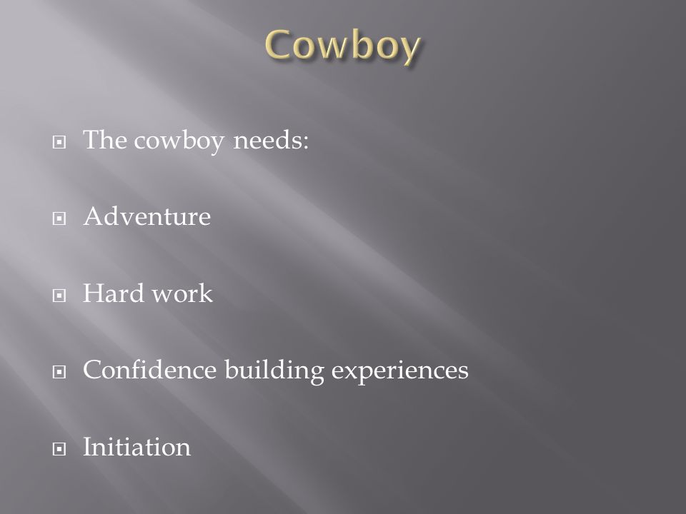  The cowboy needs:  Adventure  Hard work  Confidence building experiences  Initiation