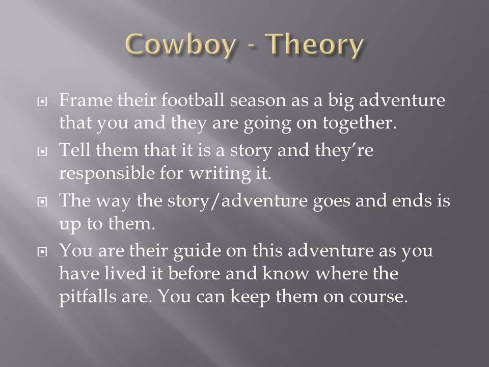  Frame their football season as a big adventure that you and they are going on together.  Tell them that it is a story and they're responsible for w