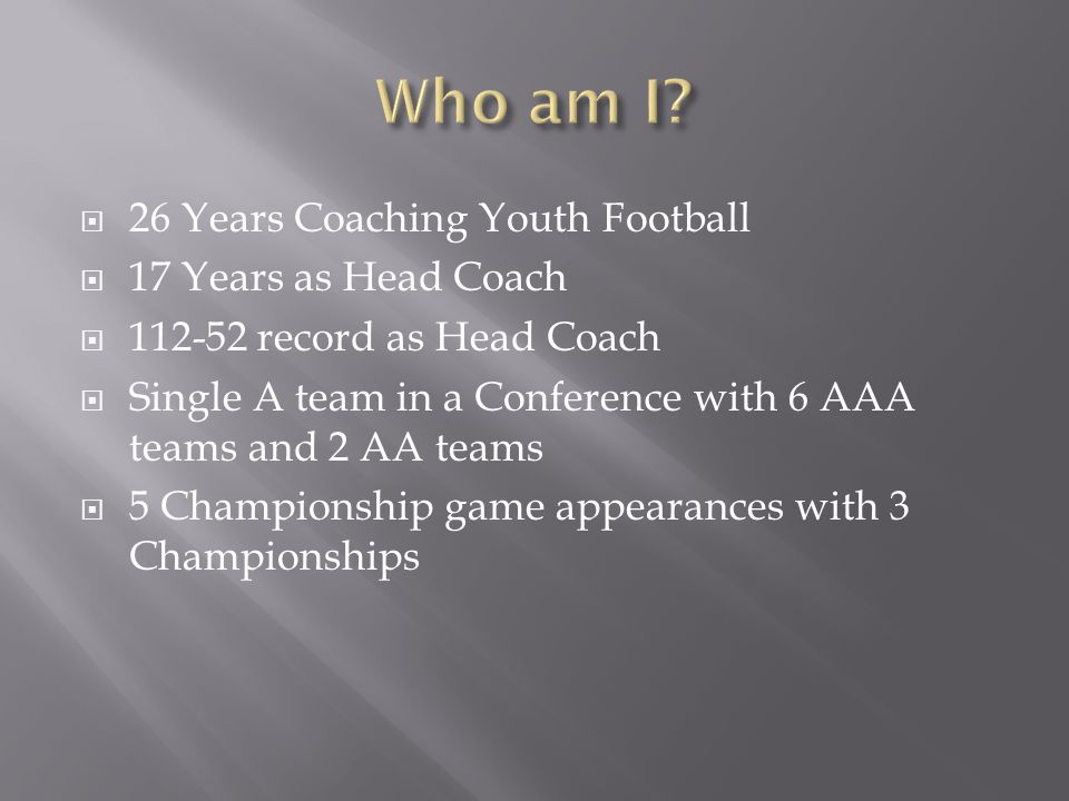 26 Years Coaching Youth Football  17 Years as Head Coach  112-52 record as Head Coach  Single A team in a Conference with 6 AAA teams and 2 AA te
