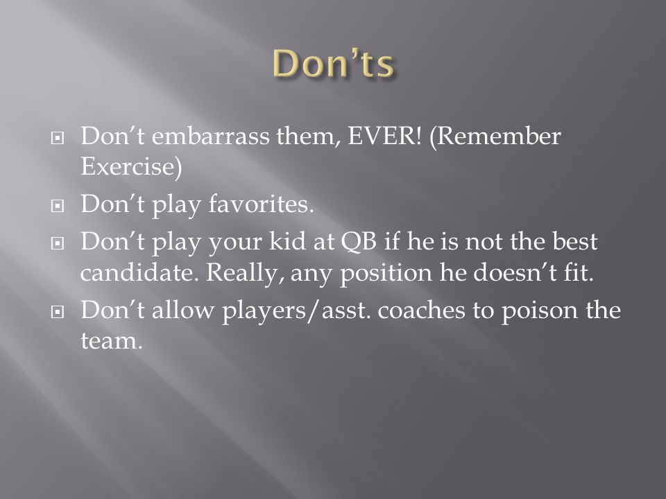  Don't embarrass them, EVER! (Remember Exercise)  Don't play favorites.  Don't play your kid at QB if he is not the best candidate. Really, any pos