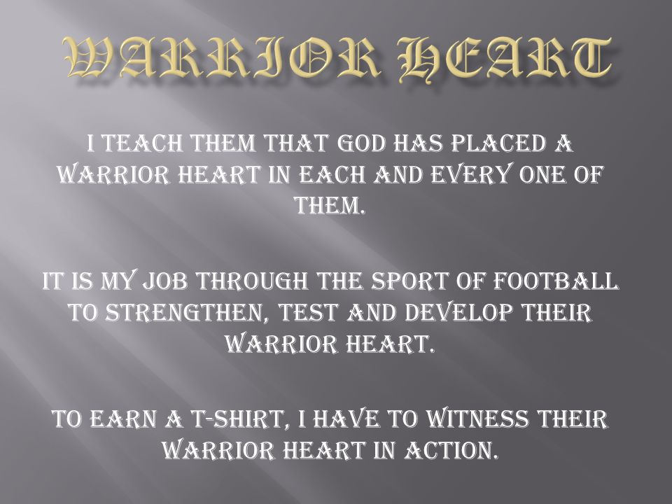 I teach them that God has placed a Warrior Heart in each and every one of them. It is my job through the sport of football to strengthen, test and dev