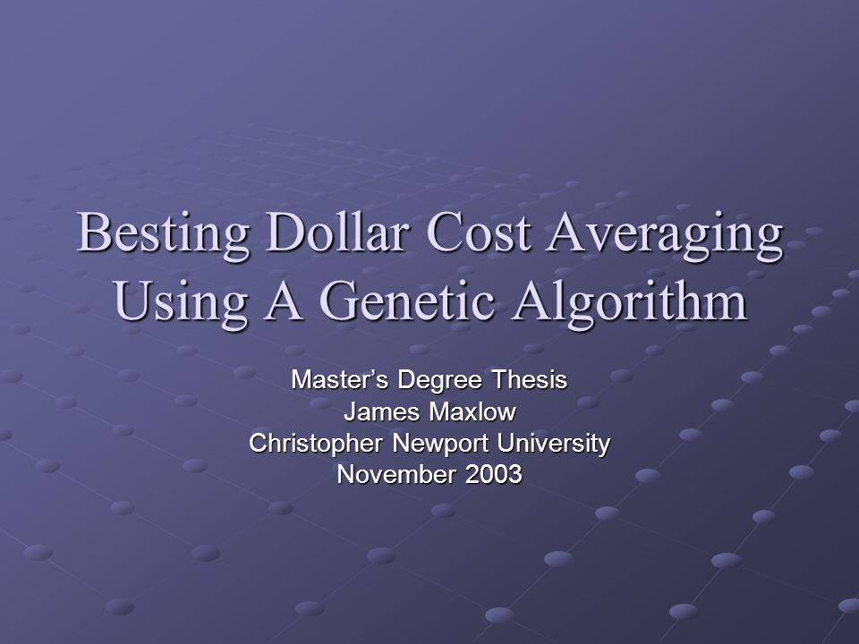Besting Dollar Cost Averaging Using A Genetic Algorithm Master's Degree Thesis James Maxlow Christopher Newport University November 2003