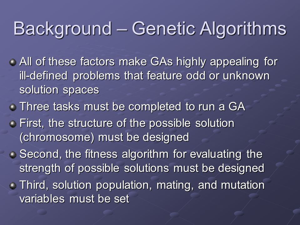 Background – Genetic Algorithms All of these factors make GAs highly appealing for ill-defined problems that feature odd or unknown solution spaces Three tasks must be completed to run a GA First, the structure of the possible solution (chromosome) must be designed Second, the fitness algorithm for evaluating the strength of possible solutions must be designed Third, solution population, mating, and mutation variables must be set