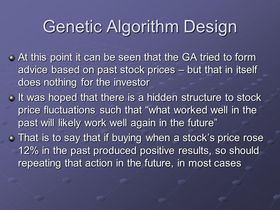 Genetic Algorithm Design At this point it can be seen that the GA tried to form advice based on past stock prices – but that in itself does nothing for the investor It was hoped that there is a hidden structure to stock price fluctuations such that what worked well in the past will likely work well again in the future That is to say that if buying when a stock's price rose 12% in the past produced positive results, so should repeating that action in the future, in most cases