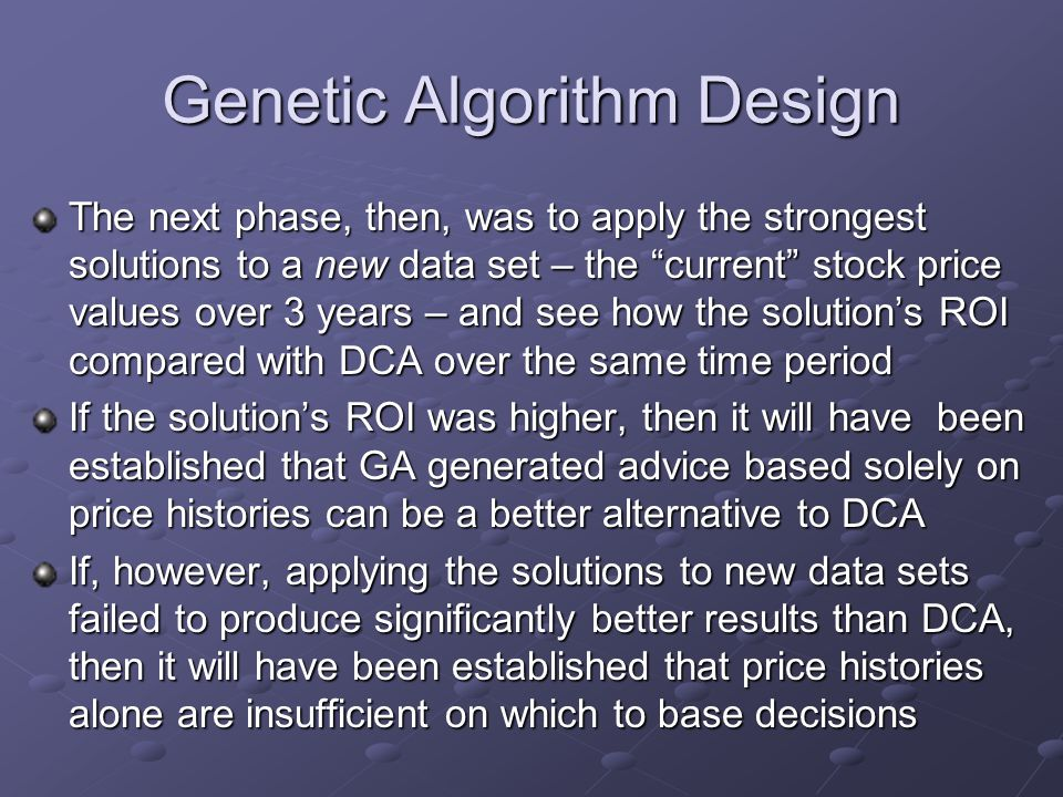 Genetic Algorithm Design The next phase, then, was to apply the strongest solutions to a new data set – the current stock price values over 3 years – and see how the solution's ROI compared with DCA over the same time period If the solution's ROI was higher, then it will have been established that GA generated advice based solely on price histories can be a better alternative to DCA If, however, applying the solutions to new data sets failed to produce significantly better results than DCA, then it will have been established that price histories alone are insufficient on which to base decisions