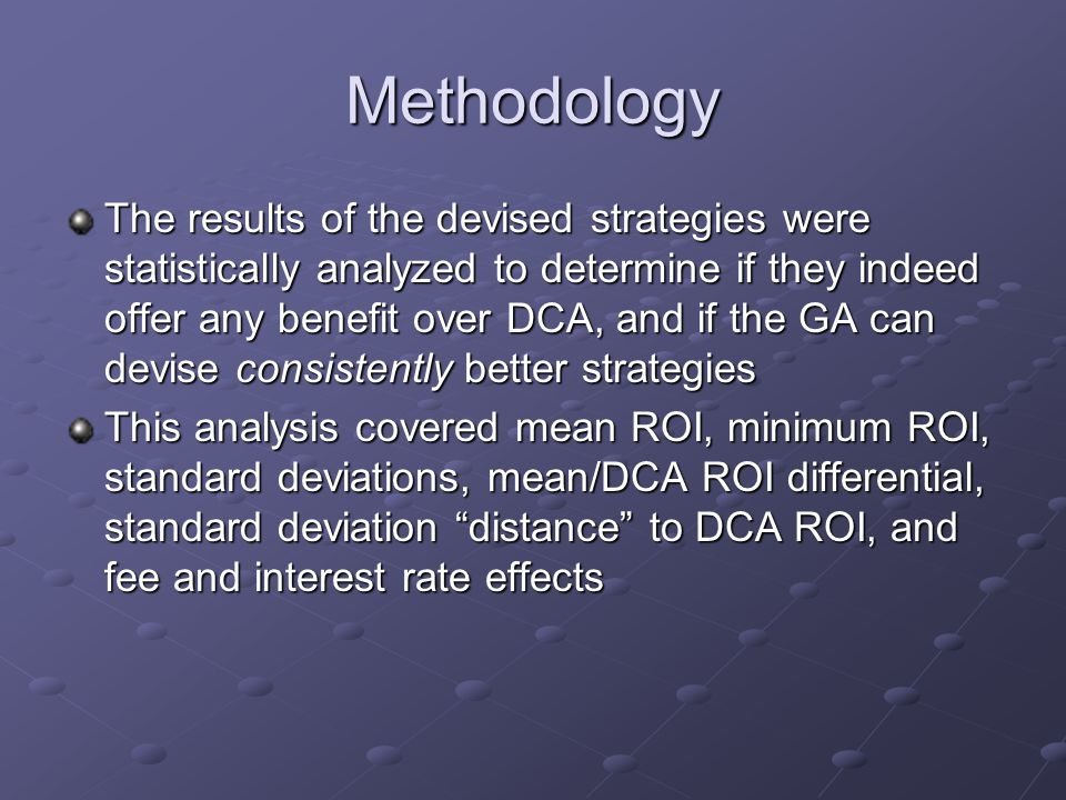Methodology The results of the devised strategies were statistically analyzed to determine if they indeed offer any benefit over DCA, and if the GA can devise consistently better strategies This analysis covered mean ROI, minimum ROI, standard deviations, mean/DCA ROI differential, standard deviation distance to DCA ROI, and fee and interest rate effects