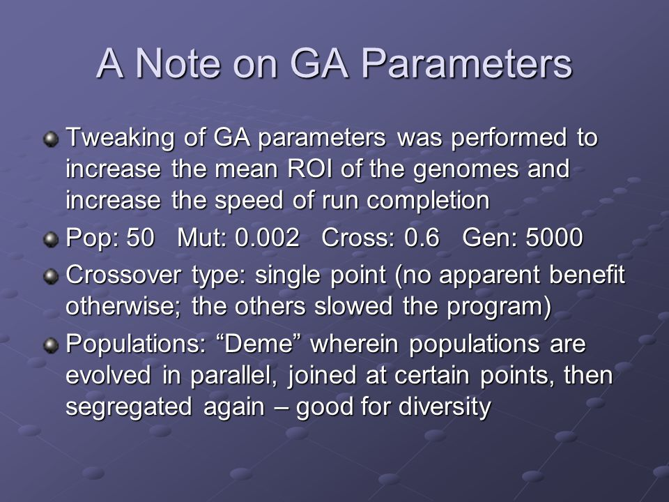 A Note on GA Parameters Tweaking of GA parameters was performed to increase the mean ROI of the genomes and increase the speed of run completion Pop: 50 Mut: 0.002 Cross: 0.6 Gen: 5000 Crossover type: single point (no apparent benefit otherwise; the others slowed the program) Populations: Deme wherein populations are evolved in parallel, joined at certain points, then segregated again – good for diversity