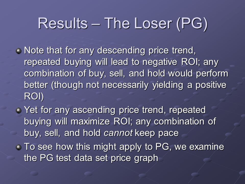 Results – The Loser (PG) Note that for any descending price trend, repeated buying will lead to negative ROI; any combination of buy, sell, and hold would perform better (though not necessarily yielding a positive ROI) Yet for any ascending price trend, repeated buying will maximize ROI; any combination of buy, sell, and hold cannot keep pace To see how this might apply to PG, we examine the PG test data set price graph