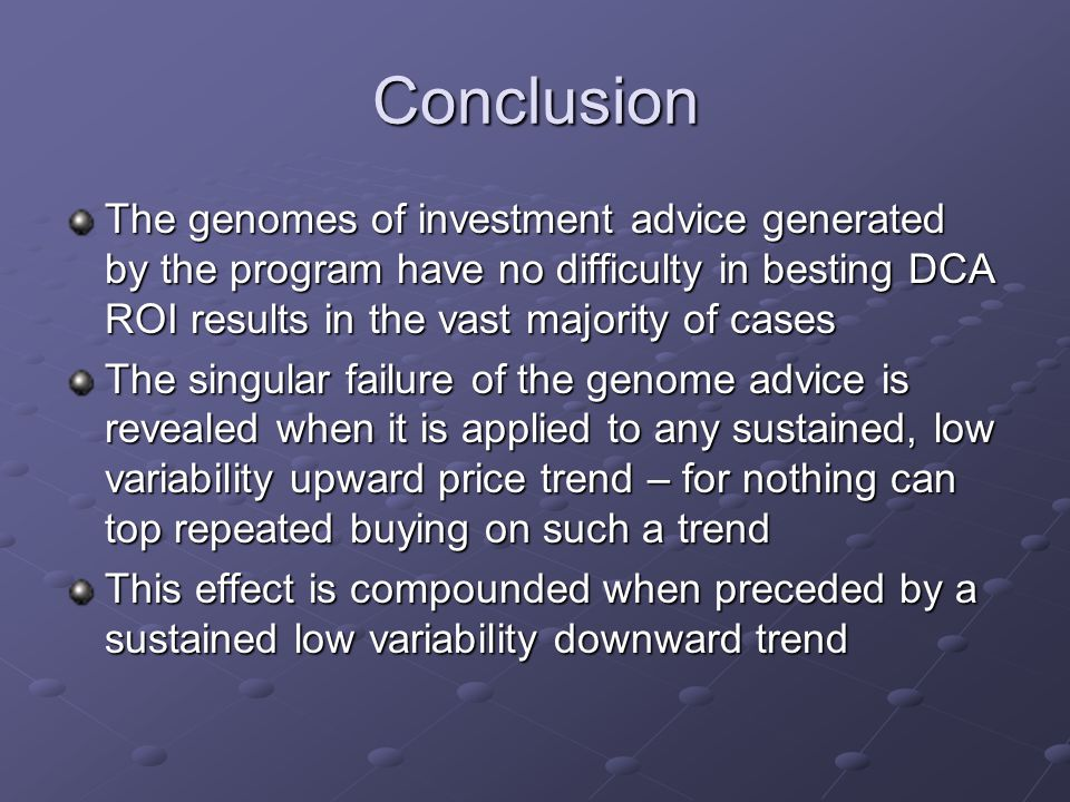 Conclusion The genomes of investment advice generated by the program have no difficulty in besting DCA ROI results in the vast majority of cases The singular failure of the genome advice is revealed when it is applied to any sustained, low variability upward price trend – for nothing can top repeated buying on such a trend This effect is compounded when preceded by a sustained low variability downward trend