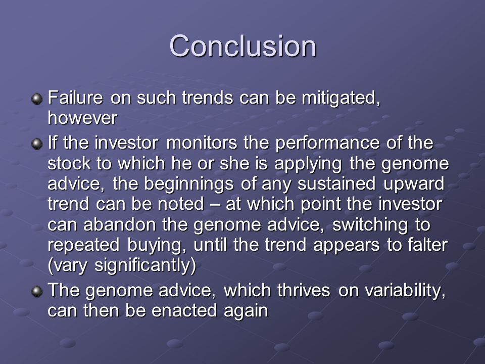 Conclusion Failure on such trends can be mitigated, however If the investor monitors the performance of the stock to which he or she is applying the genome advice, the beginnings of any sustained upward trend can be noted – at which point the investor can abandon the genome advice, switching to repeated buying, until the trend appears to falter (vary significantly) The genome advice, which thrives on variability, can then be enacted again