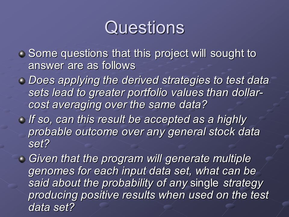 Questions Some questions that this project will sought to answer are as follows Does applying the derived strategies to test data sets lead to greater portfolio values than dollar- cost averaging over the same data.