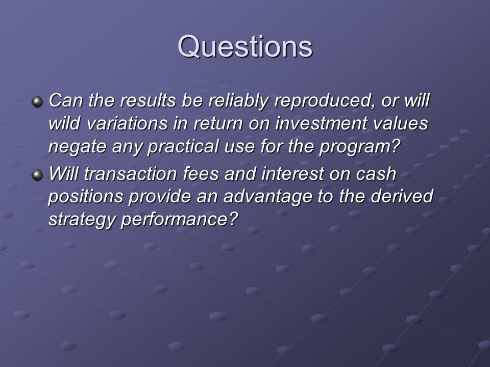 Questions Can the results be reliably reproduced, or will wild variations in return on investment values negate any practical use for the program.