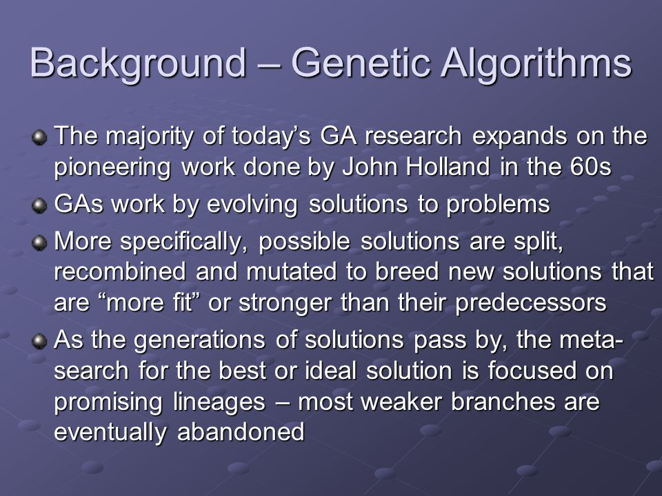 Background – Genetic Algorithms The majority of today's GA research expands on the pioneering work done by John Holland in the 60s GAs work by evolving solutions to problems More specifically, possible solutions are split, recombined and mutated to breed new solutions that are more fit or stronger than their predecessors As the generations of solutions pass by, the meta- search for the best or ideal solution is focused on promising lineages – most weaker branches are eventually abandoned