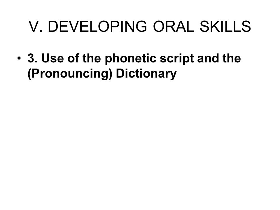 V. DEVELOPING ORAL SKILLS 3. Use of the phonetic script and the (Pronouncing) Dictionary