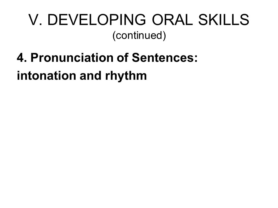 V. DEVELOPING ORAL SKILLS (continued) 4. Pronunciation of Sentences: intonation and rhythm