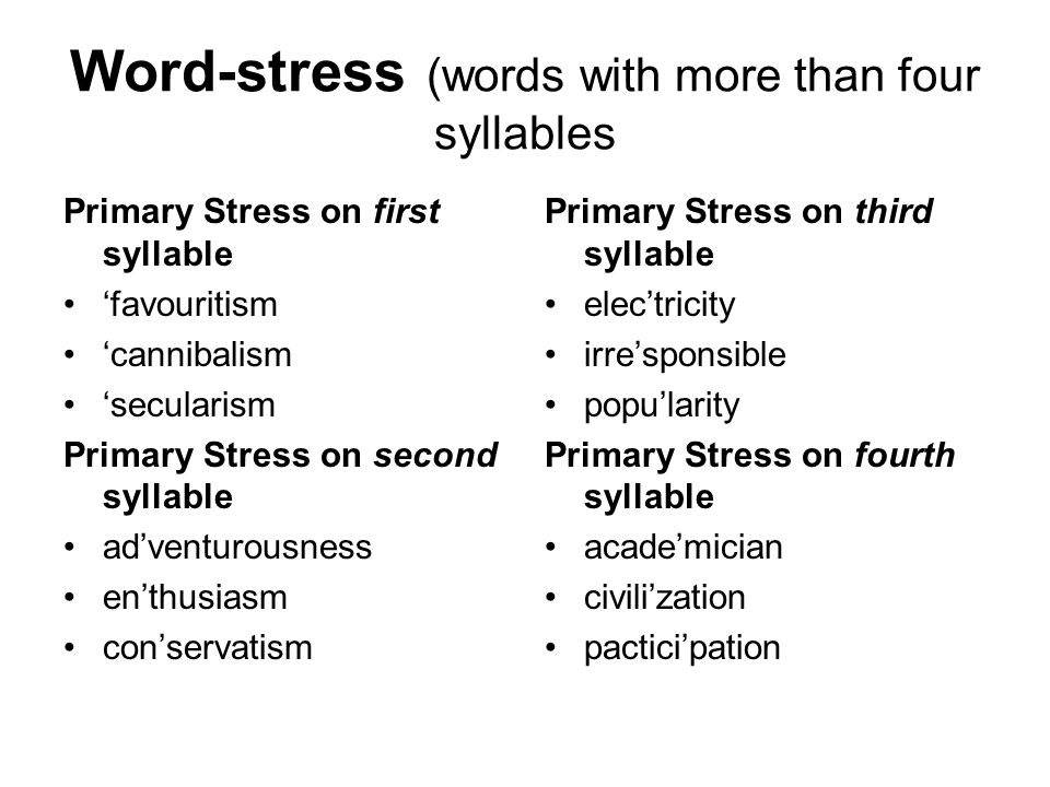 Word-stress (words with more than four syllables Primary Stress on first syllable 'favouritism 'cannibalism 'secularism Primary Stress on second syllable ad'venturousness en'thusiasm con'servatism Primary Stress on third syllable elec'tricity irre'sponsible popu'larity Primary Stress on fourth syllable acade'mician civili'zation pactici'pation