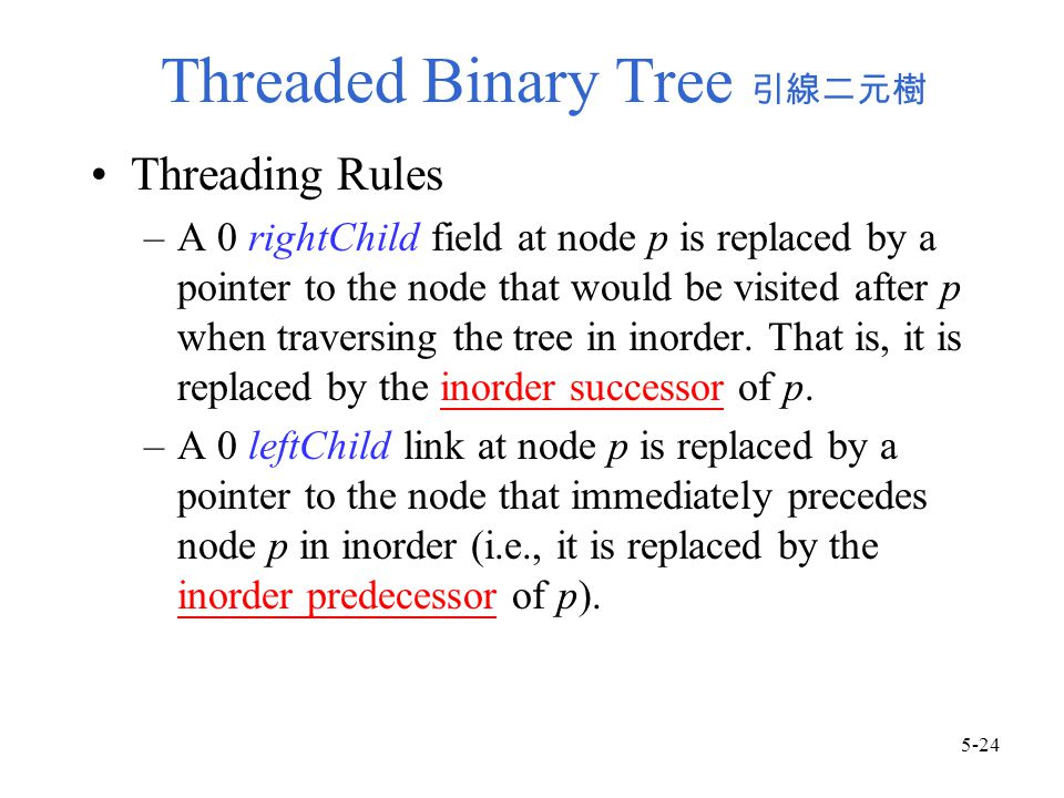 Threaded Binary Tree 引線二元樹 Threading Rules –A 0 rightChild field at node p is replaced by a pointer to the node that would be visited after p when traversing the tree in inorder.