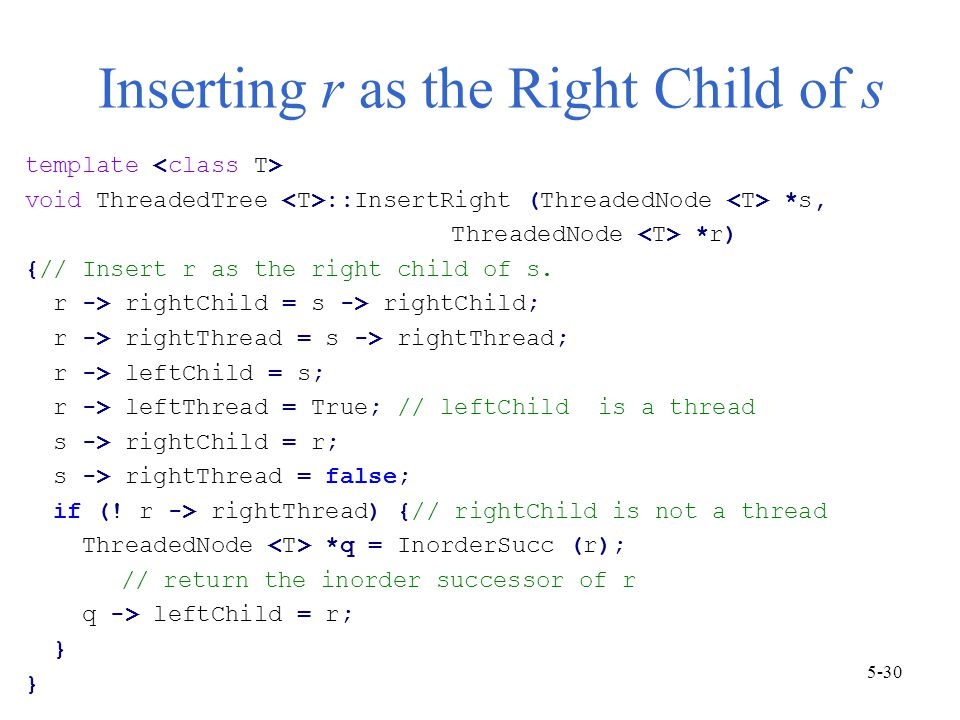 Inserting r as the Right Child of s template void ThreadedTree ::InsertRight (ThreadedNode *s, ThreadedNode *r) {// Insert r as the right child of s.