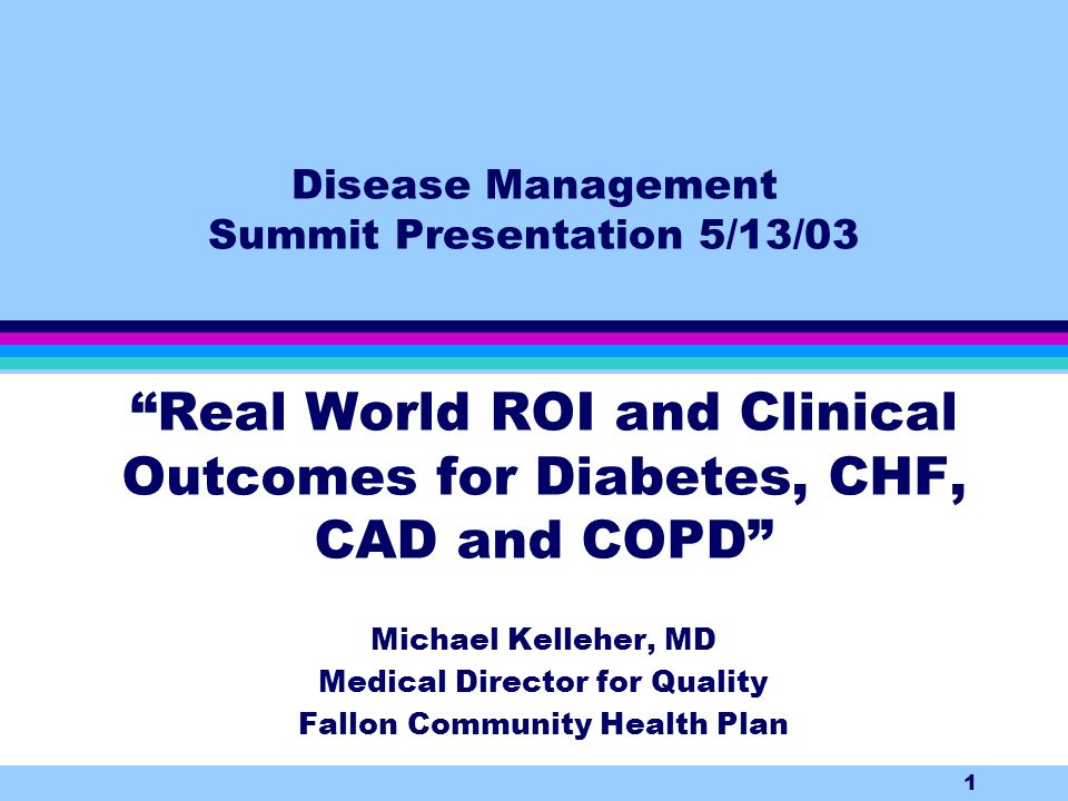1 Disease Management Summit Presentation 5/13/03 Real World ROI and Clinical Outcomes for Diabetes, CHF, CAD and COPD Michael Kelleher, MD Medical Director for Quality Fallon Community Health Plan