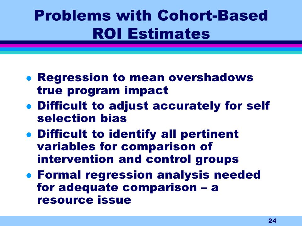 24 Problems with Cohort-Based ROI Estimates l Regression to mean overshadows true program impact l Difficult to adjust accurately for self selection bias l Difficult to identify all pertinent variables for comparison of intervention and control groups l Formal regression analysis needed for adequate comparison – a resource issue
