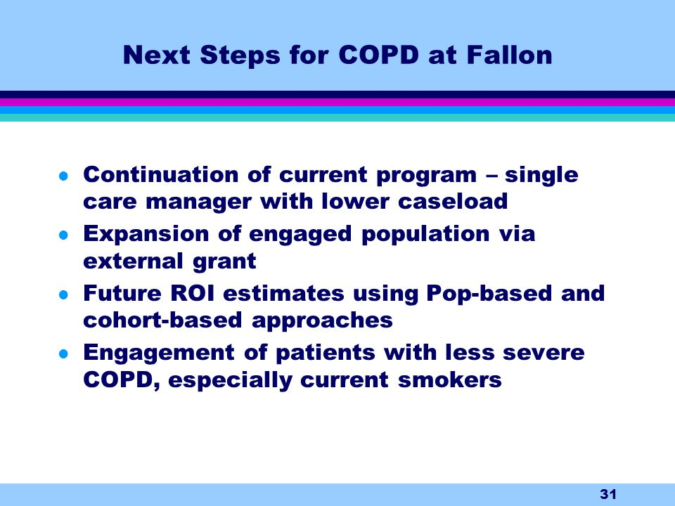31 Next Steps for COPD at Fallon l Continuation of current program – single care manager with lower caseload l Expansion of engaged population via external grant l Future ROI estimates using Pop-based and cohort-based approaches l Engagement of patients with less severe COPD, especially current smokers