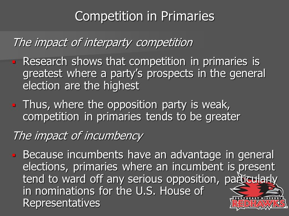 Competition in Primaries The impact of interparty competition  Research shows that competition in primaries is greatest where a party's prospects in the general election are the highest  Thus, where the opposition party is weak, competition in primaries tends to be greater The impact of incumbency  Because incumbents have an advantage in general elections, primaries where an incumbent is present tend to ward off any serious opposition, particularly in nominations for the U.S.