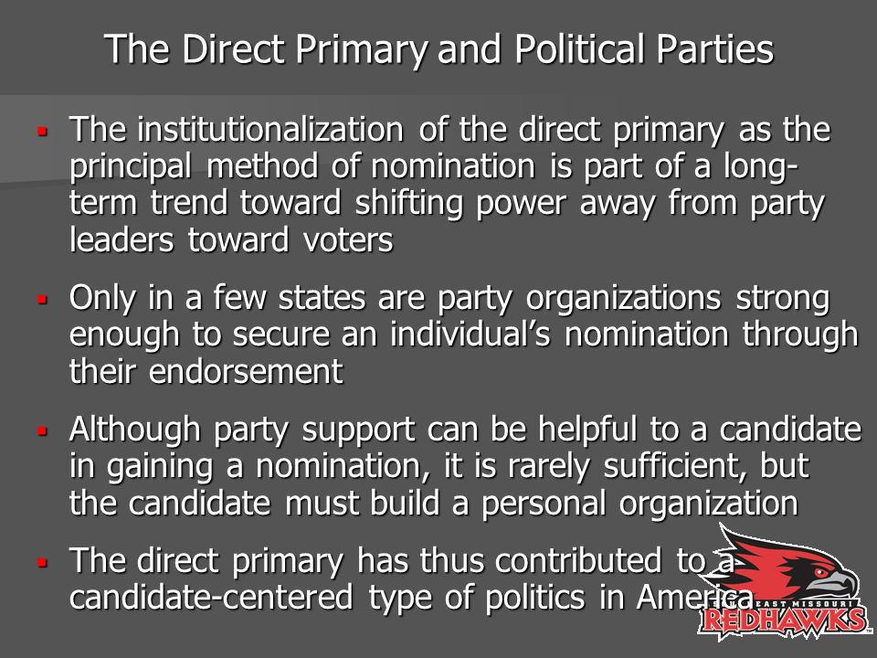 The Direct Primary and Political Parties  The institutionalization of the direct primary as the principal method of nomination is part of a long- term trend toward shifting power away from party leaders toward voters  Only in a few states are party organizations strong enough to secure an individual's nomination through their endorsement  Although party support can be helpful to a candidate in gaining a nomination, it is rarely sufficient, but the candidate must build a personal organization  The direct primary has thus contributed to a candidate-centered type of politics in America
