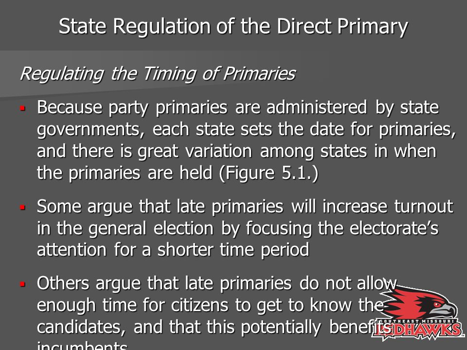 State Regulation of the Direct Primary Regulating the Timing of Primaries  Because party primaries are administered by state governments, each state sets the date for primaries, and there is great variation among states in when the primaries are held (Figure 5.1.)  Some argue that late primaries will increase turnout in the general election by focusing the electorate's attention for a shorter time period  Others argue that late primaries do not allow enough time for citizens to get to know the candidates, and that this potentially benefits incumbents