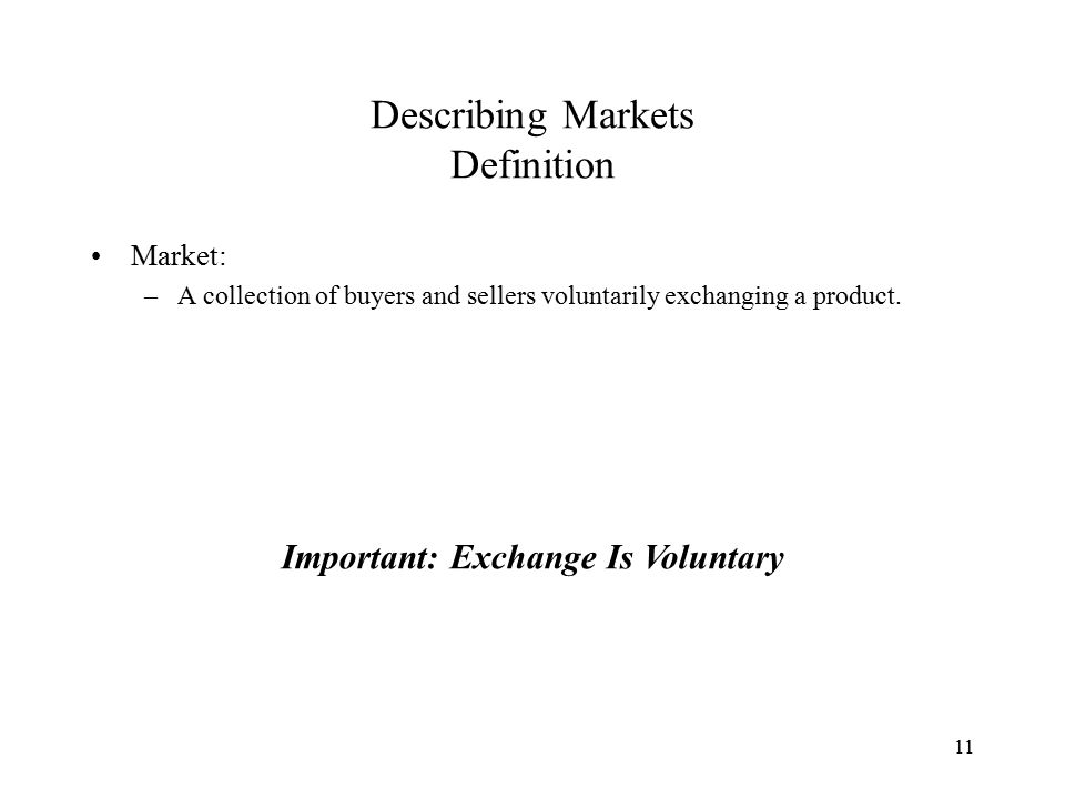 11 Describing Markets Definition Market: –A collection of buyers and sellers voluntarily exchanging a product.