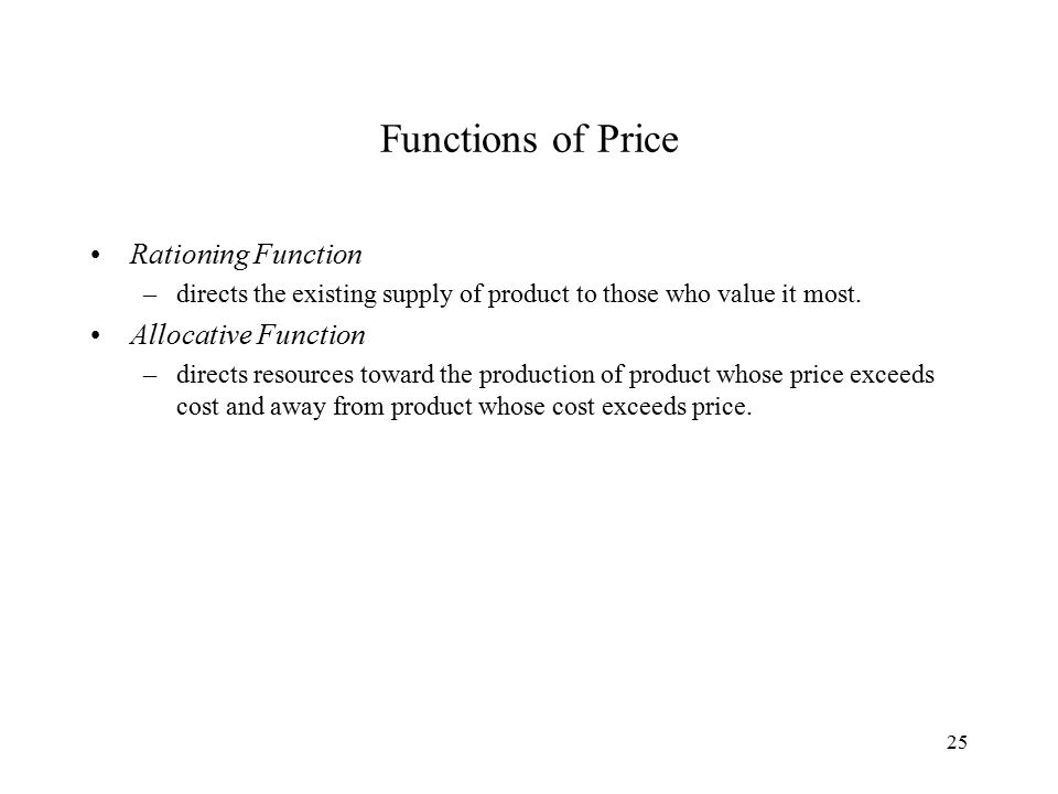 25 Functions of Price Rationing Function –directs the existing supply of product to those who value it most.
