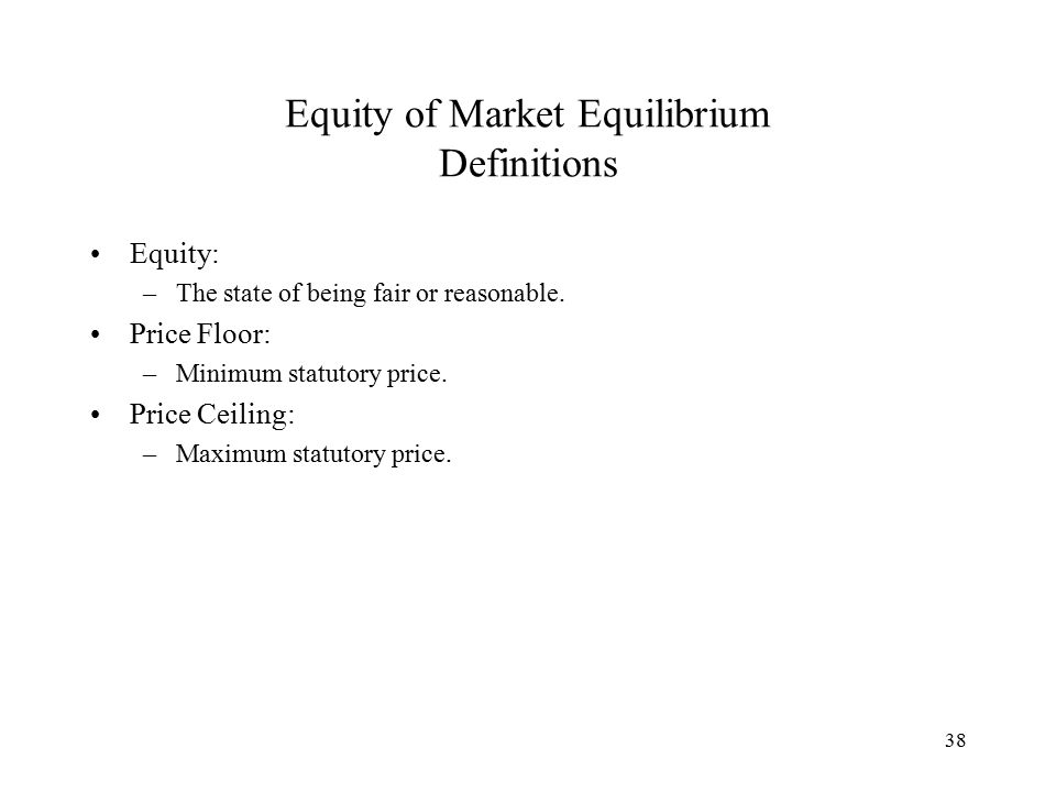 38 Equity of Market Equilibrium Definitions Equity: –The state of being fair or reasonable.